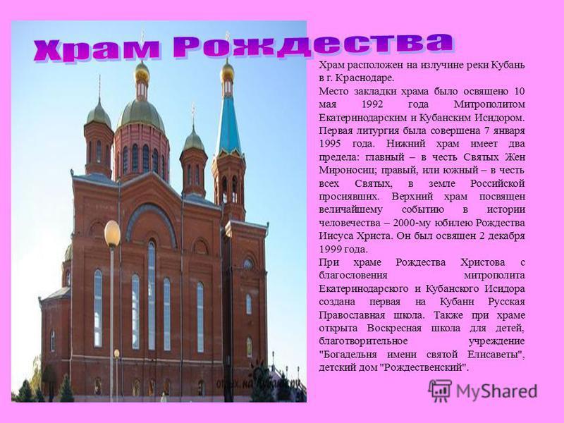 Храм расположен на излучине реки Кубань в г. Краснодаре. Место закладки храма было освящено 10 мая 1992 года Митрополитом Екатеринодарским и Кубанским Исидором. Первая литургия была совершена 7 января 1995 года. Нижний храм имеет два предела: главный