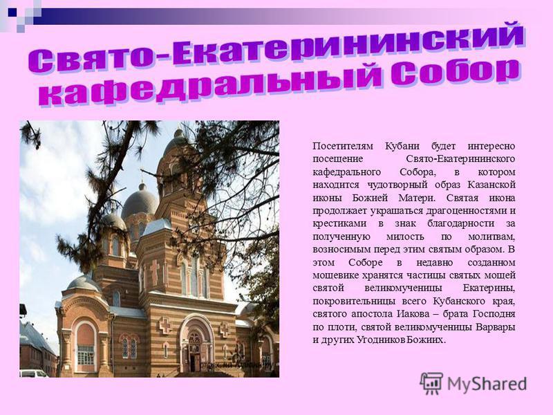 Посетителям Кубани будет интересно посещение Свято-Екатерининского кафедрального Собора, в котором находится чудотворный образ Казанской иконы Божией Матери. Святая икона продолжает украшаться драгоценностями и крестиками в знак благодарности за полу