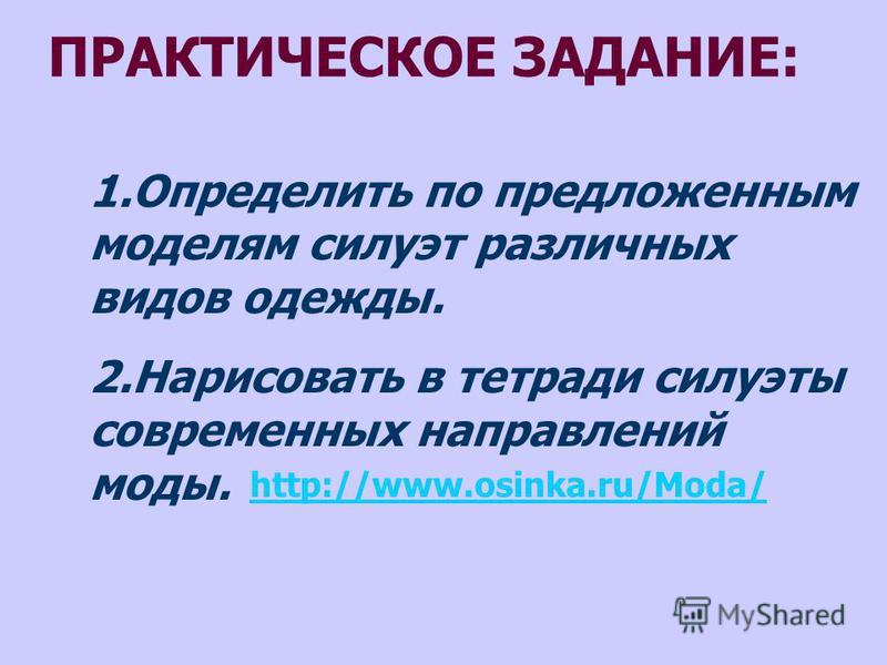 ПРАКТИЧЕСКОЕ ЗАДАНИЕ: 1. Определить по предложенным моделям силуэт различных видов одежды. 2. Нарисовать в тетради силуэты современных направлений моды. http://www.osinka.ru/Moda/