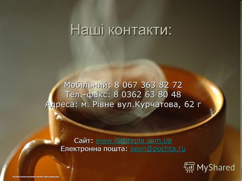 Наші контакти: Мобільний: 8 067 363 82 72 Тел.-факс: 8 0362 63 80 48 Адреса: м. Рівне вул.Курчатова, 62 г Сайт: www.dimtepla.com.ua www.dimtepla.com.ua Електронна пошта: seon@pochta.ru seon@pochta.ru При підготовці матеріалів використовувались власні