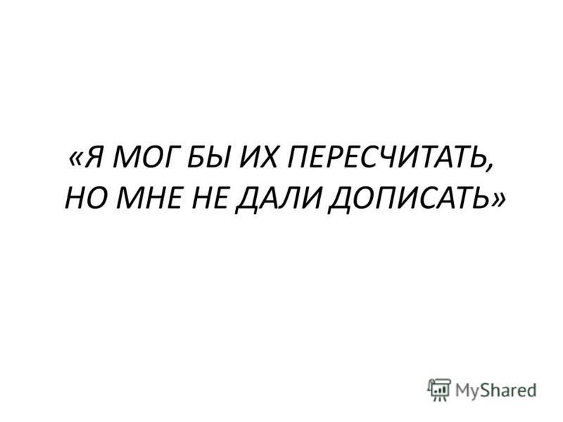«Я МОГ БЫ ИХ ПЕРЕСЧИТАТЬ, НО МНЕ НЕ ДАЛИ ДОПИСАТЬ»