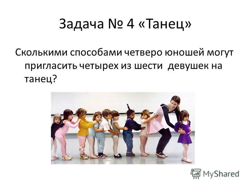 Задача 4 «Танец» Сколькими способами четверо юношей могут пригласить четырех из шести девушек на танец?