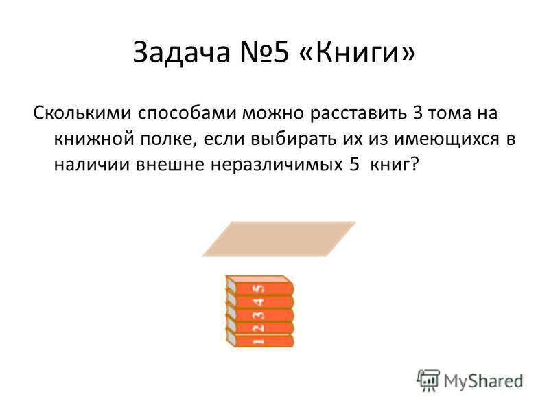 Задача 5 «Книги» Сколькими способами можно расставить 3 тома на книжной полке, если выбирать их из имеющихся в наличии внешне неразличимых 5 книг?