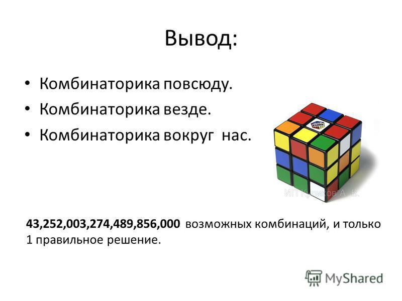 Вывод: Комбинаторика повсюду. Комбинаторика везде. Комбинаторика вокруг нас. 43,252,003,274,489,856,000 возможных комбинаций, и только 1 правильное решение.