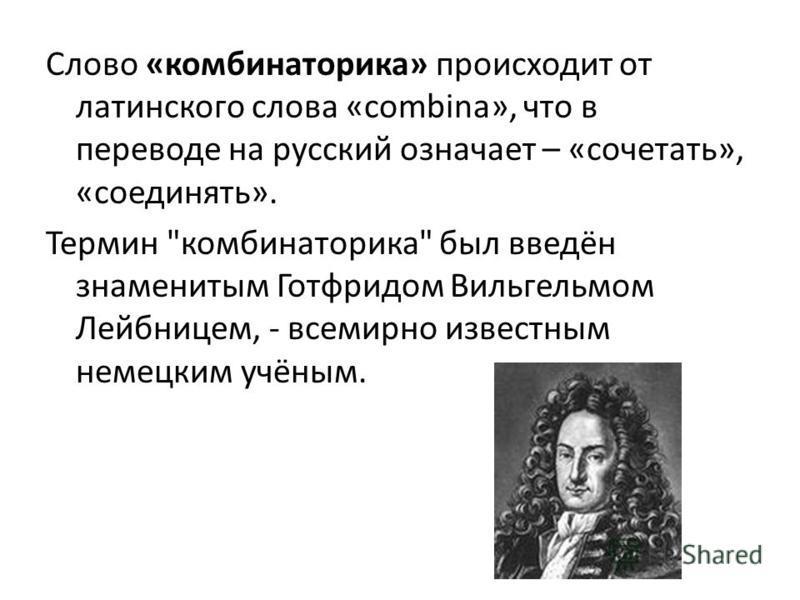 Слово «комбинаторика» происходит от латинского слова «combina», что в переводе на русский означает – «сочетать», «соединять». Термин комбинаторика был введён знаменитым Готфридом Вильгельмом Лейбницем, - всемирно известным немецким учёным.
