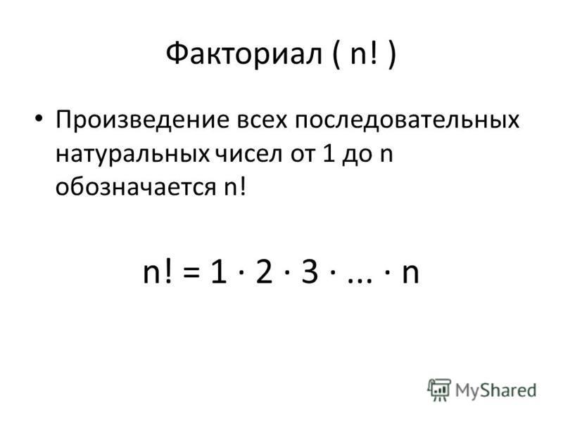 Факториал ( n! ) Произведение всех последовательных натуральных чисел от 1 до n обозначается n! n! = 1 · 2 · 3 ·... · n