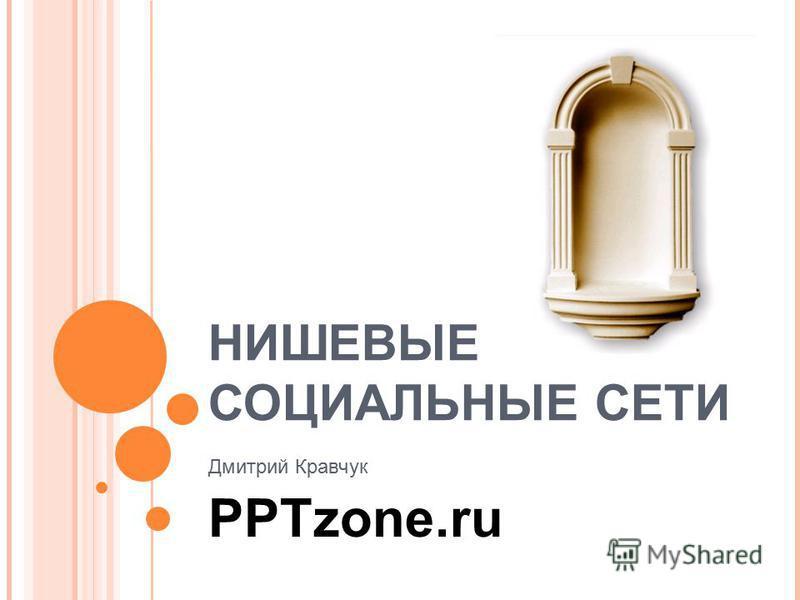 НИШЕВЫЕ СОЦИАЛЬНЫЕ СЕТИ Дмитрий Кравчук PPTzone.ru