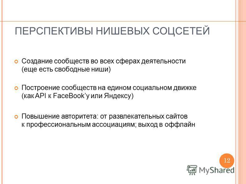 ПЕРСПЕКТИВЫ НИШЕВЫХ СОЦСЕТЕЙ Создание сообществ во всех сферах деятельности (еще есть свободные ниши) Построение сообществ на едином социальном движке (как API к FaceBookу или Яндексу) Повышение авторитета: от развлекательных сайтов к профессиональны