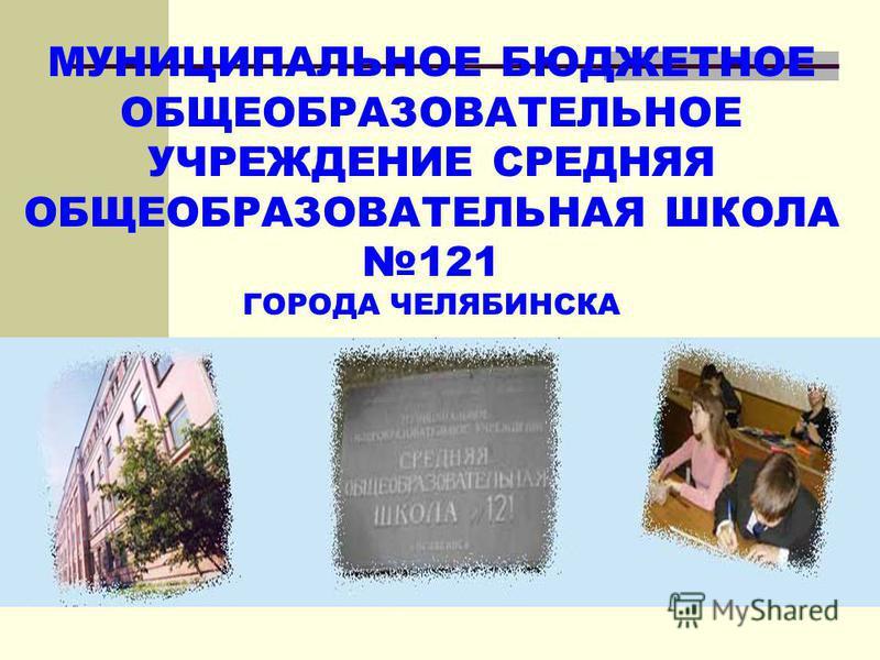 МУНИЦИПАЛЬНОЕ БЮДЖЕТНОЕ ОБЩЕОБРАЗОВАТЕЛЬНОЕ УЧРЕЖДЕНИЕ СРЕДНЯЯ ОБЩЕОБРАЗОВАТЕЛЬНАЯ ШКОЛА 121 ГОРОДА ЧЕЛЯБИНСКА