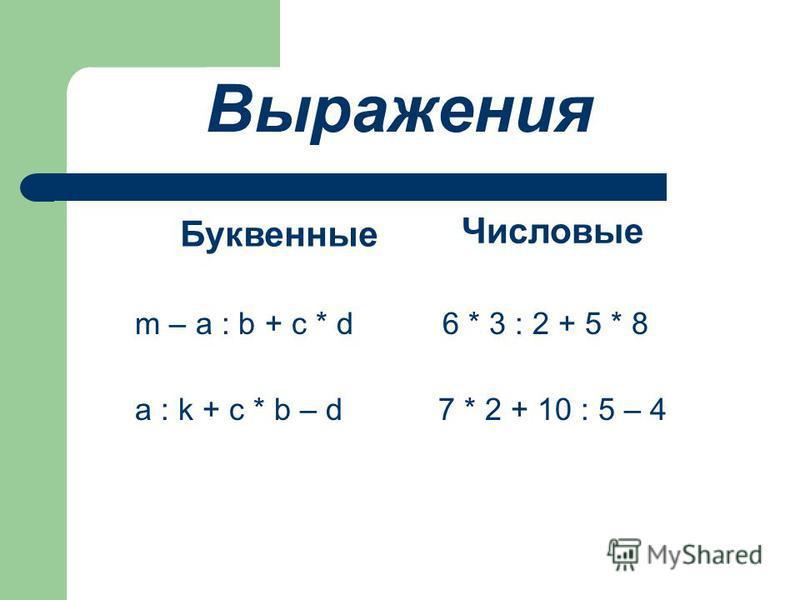 m – a : b + c * d 6 * 3 : 2 + 5 * 8 a : k + c * b – d 7 * 2 + 10 : 5 – 4 Выражения Буквенные Числовые