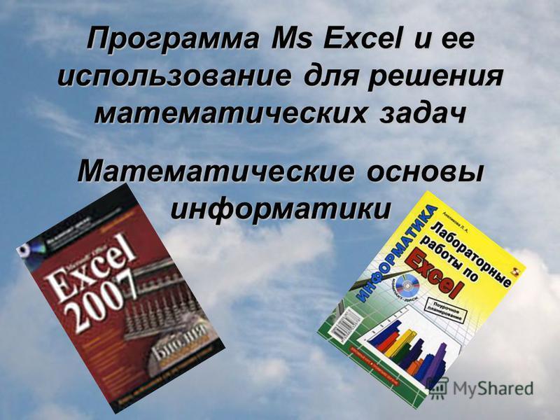 Программа Ms Excel и ее использование для решения математических задач Математические основы информатики