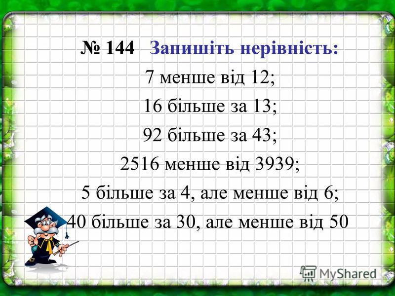 144 Запишіть нерівність: 7 менше від 12; 16 більше за 13; 92 більше за 43; 2516 менше від 3939; 5 більше за 4, але менше від 6; 40 більше за 30, але менше від 50