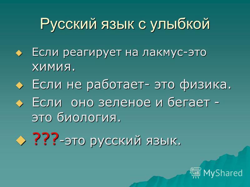Русский язык с улыбкой Если реагирует на лакмус-это химия. Если реагирует на лакмус-это химия. Если не работает- это физика. Если не работает- это физика. Если оно зеленое и бегает - это биология. Если оно зеленое и бегает - это биология. ??? -это ру