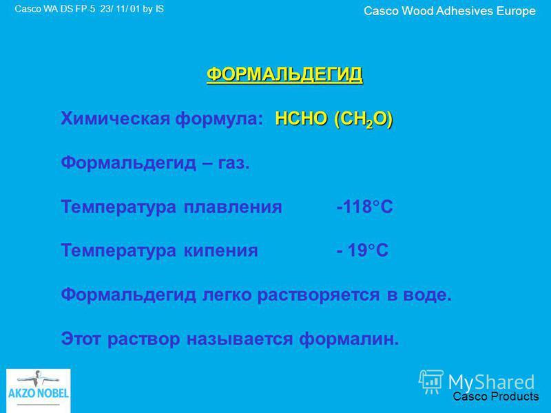 Casco Wood Adhesives Europe Casco WA DS FP-5 23/ 11/ 01 by IS Casco Products ФОРМАЛЬДЕГИД HCHO (CH 2 O) Химическая формула: HCHO (CH 2 O) Формальдегид – газ. Температура плавления-118 С Температура кипения - 19 С Формальдегид легко растворяется в вод