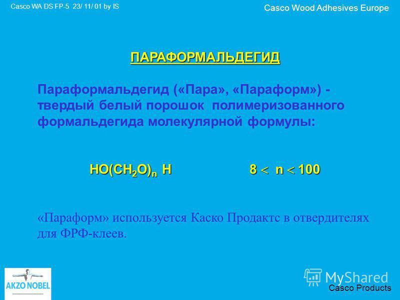 Casco Wood Adhesives Europe Casco WA DS FP-5 23/ 11/ 01 by IS Casco Products ПАРАФОРМАЛЬДЕГИД Параформальдегид («Пара», «Параформ») - твердый белый порошок полимеризованного формальдегида молекулярной формулы: HO(CH 2 O) n H8 n 100 «Параформ» использ