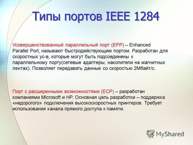 Типы портов IEEE 1284 Усовершенствованный параллельный порт (EPP) – Enhanced Parallel Port, называют быстродействующим портом. Разработан для скоростных ус-в, которые могут быть подсоединены к параллельному порту(сетевые адаптеры, накопители на магни