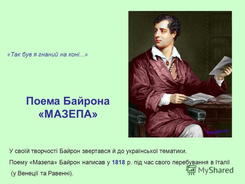 «Так був я гнаний на коні...» Поема Байрона «МАЗЕПА» У своїй творчості Байрон звертався й до української тематики. Поему «Мазепа» Байрон написав у 1818 р. під час свого перебування в Італії (у Венеції та Равенні).