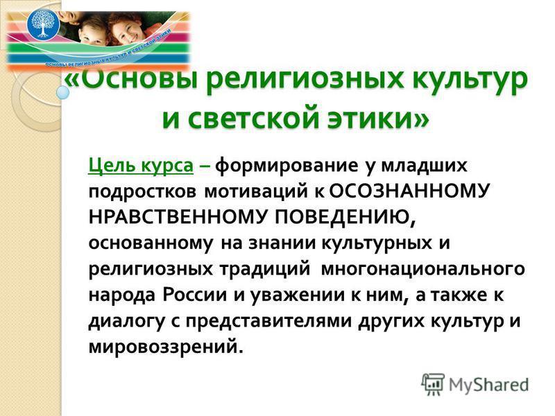 « Основы религиозных культур и светской этики » Цель курса – формирование у младших подростков мотиваций к ОСОЗНАННОМУ НРАВСТВЕННОМУ ПОВЕДЕНИЮ, основанному на знании культурных и религиозных традиций многонационального народа России и уважении к ним,