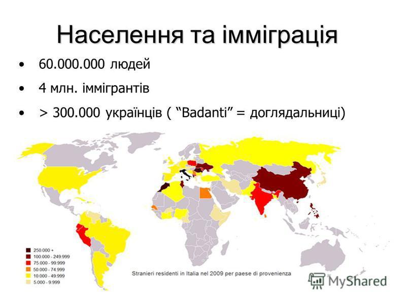 Населення та імміграція 60.000.000 людей 4 млн. іммігрантів > 300.000 українців ( Badanti = доглядальниці)