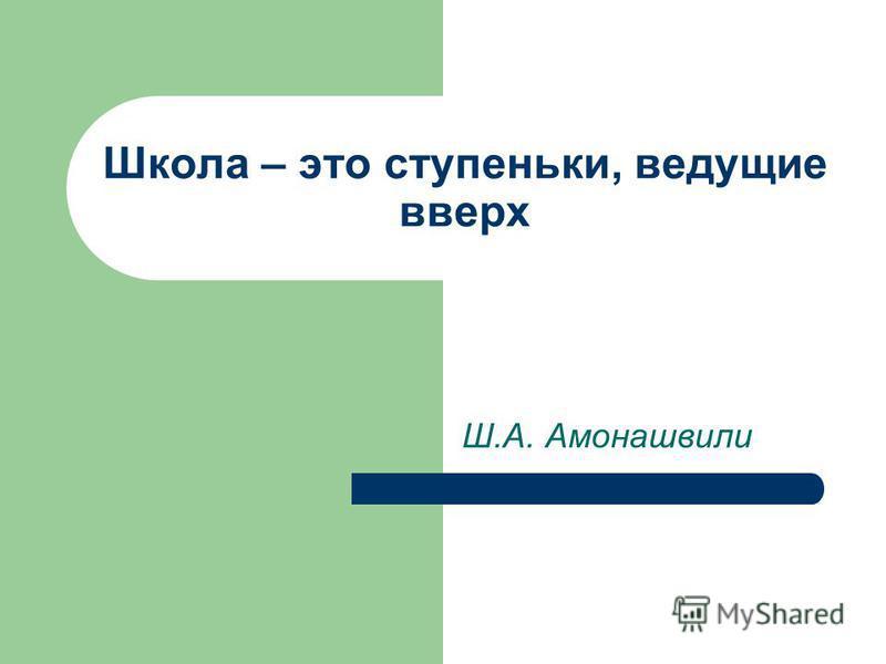 Школа – это ступеньки, ведущие вверх Ш.А. Амонашвили