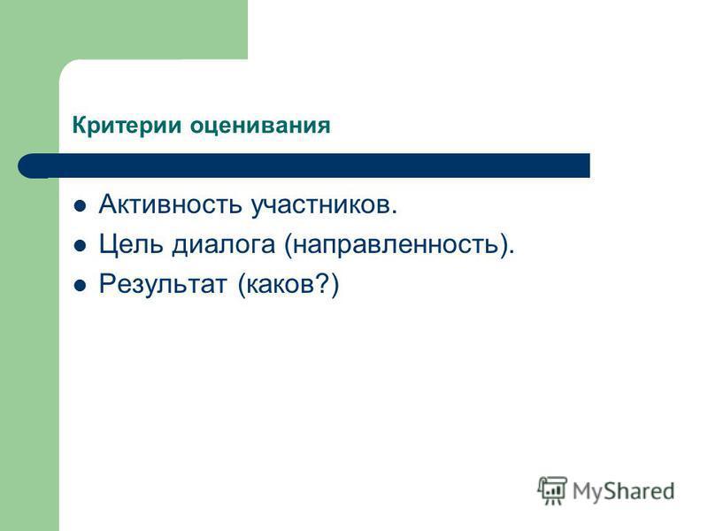 Критерии оценивания Активность участников. Цель диалога (направленность). Результат (каков?)
