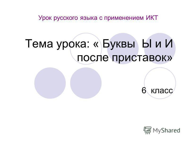 Тема урока: « Буквы Ы и И после приставок» 6 класс Урок русского языка с применением ИКТ