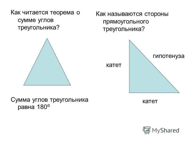 Как читается теорема о сумме углов треугольника? Сумма углов треугольника равна 180 Как называются стороны прямоугольного треугольника? гипотенуза катет