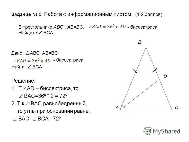Задание 5. Работа с информационным листом. (1-2 баллов) В треугольнике АВС, АВ=ВС, - биссектриса. Найдите ВСА Дано: АВС АВ=ВС - биссектриса Найти: ВСА Решение: 1.Т.к AD – биссектриса, то ВАС=36º * 2 = 72º 2. Т.к ВАС равнобедренный, то углы при основа