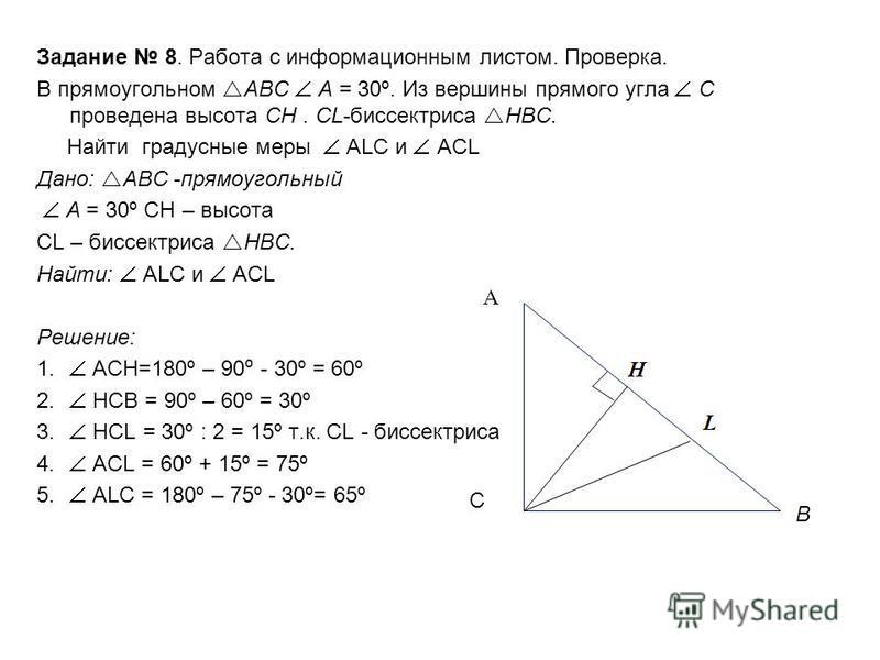 Задание 8. Работа с информационным листом. Проверка. В прямоугольном АВС А = 30º. Из вершины прямого угла С проведена высота CH. CL-биссектриса HBC. Найти градусные меры ALC и ACL Дано: АВС -прямоугольный А = 30º СН – высота CL – биссектриса HBC. Най