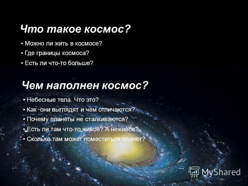 Что такое космос? Можно ли жить в космосе? Есть ли что-то больше? Где границы космоса? Чем наполнен космос? Как они выглядят и чем отличаются? Небесные тела. Что это? Почему планеты не сталкиваются? Есть ли там что-то живое? А неживое? Сколько там мо