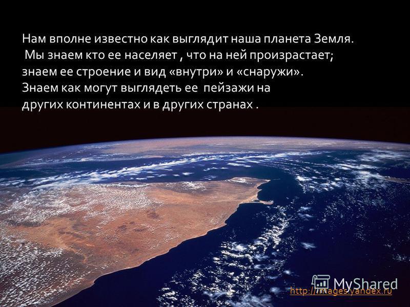 Нам вполне известно как выглядит наша планета Земля. Мы знаем кто ее населяет, что на ней произрастает; знаем ее строение и вид «внутри» и «снаружи». Знаем как могут выглядеть ее пейзажи на других континентах и в других странах. http://images.yandex.