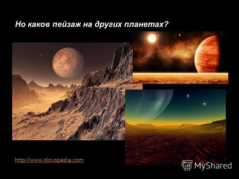http://www.slovopedia.com Но каков пейзаж на других планетах?