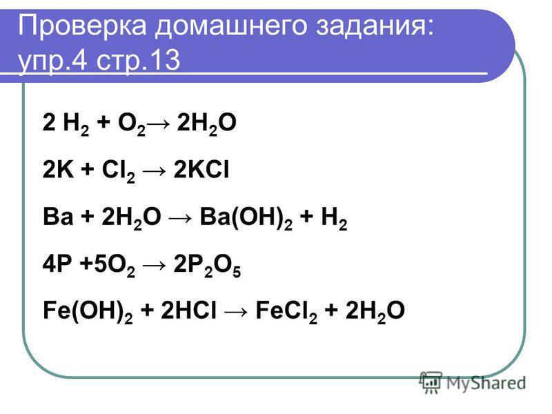 Проверка домашнего задания: упр.4 стр.13 2 H 2 + O 2 2H 2 O 2K + Cl 2 2KCl Ba + 2H 2 O Ba(OH) 2 + H 2 4P +5O 2 2P 2 O 5 Fe(OH) 2 + 2HCl FeCl 2 + 2H 2 O