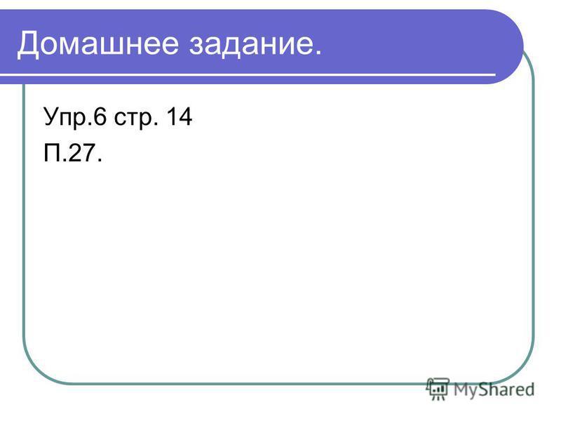 Домашнее задание. Упр.6 стр. 14 П.27.