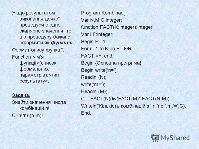 Якщо результатом виконання деякої процедури є одне скалярне значення, то цю процедуру бажано оформити як функцію. Формат опису функції: Function (список формальних параметрів): ; Задача. Знайти значення числа комбінацій n! C=n!/m!(n-m)! Program Kombi