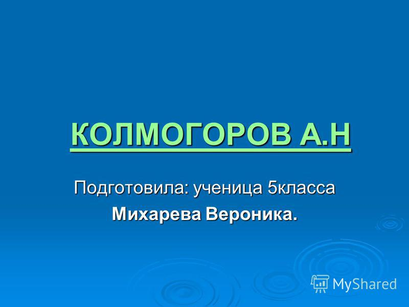 КОЛМОГОРОВ А.Н КОЛМОГОРОВ А.Н Подготовила: ученица 5 класса Михарева Вероника.