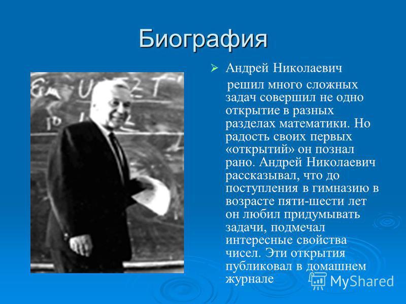 Биография Андрей Николаевич решил много сложных задач совершил не одно открытие в разных разделах математики. Но радость своих первых «открытий» он познал рано. Андрей Николаевич рассказывал, что до поступления в гимназию в возрасте пяти-шести лет он