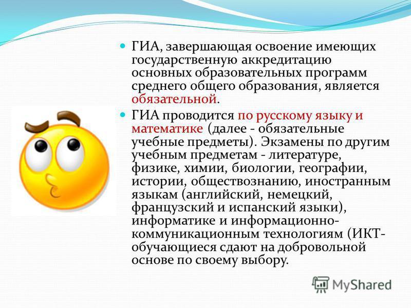 ГИА, завершающая освоение имеющих государственную аккредитацию основных образовательных программ среднего общего образования, является обязательной. ГИА проводится по русскому языку и математике (далее - обязательные учебные предметы). Экзамены по др