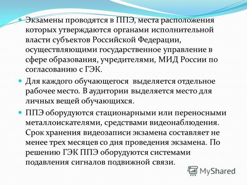 Экзамены проводятся в ППЭ, места расположения которых утверждаются органами исполнительной власти субъектов Российской Федерации, осуществляющими государственное управление в сфере образования, учредителями, МИД России по согласованию с ГЭК. Для кажд