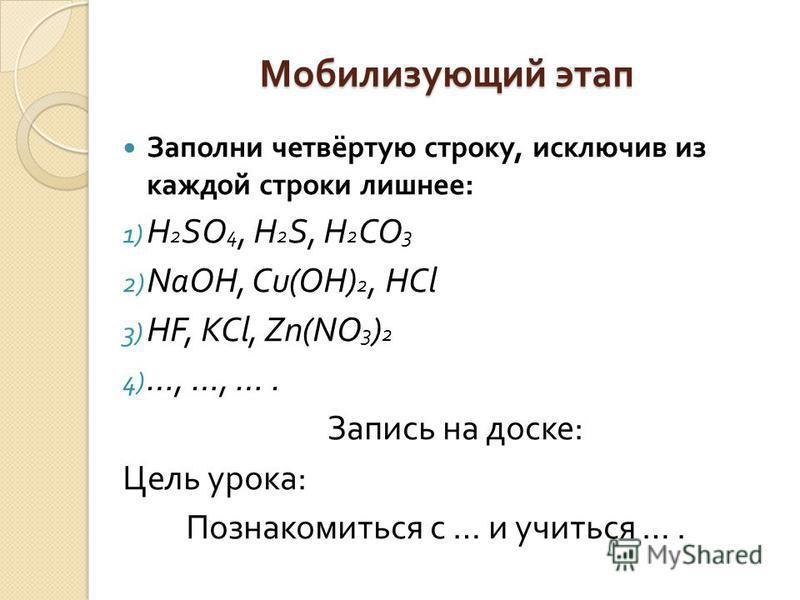 Мобилизующий этап Заполни четвёртую строку, исключив из каждой строки лишнее : 1) H 2 SO 4, H 2 S, H 2 CO 3 2) NaOH, Cu(OH) 2, HCl 3) HF, KCl, Zn(NO 3 ) 2 4) …, …, …. Запись на доске : Цель урока : Познакомиться с … и учиться ….