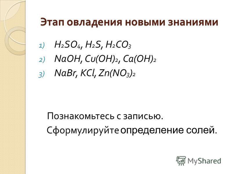 Этап овладения новыми знаниями 1) H 2 SO 4, H 2 S, H 2 CO 3 2) NaOH, Cu(OH) 2, Ca(OH) 2 3) NaBr, KCl, Zn(NO 3 ) 2 Познакомьтесь с записью. Сформулируйте определение солей.