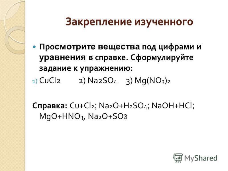 Закрепление изученного Про смотрите вещества под цифрами и уравнения в справке. Сформулируйте задание к упражнению : 1) CuCl2 2) Na2SO 4 3) Mg(NO 3 ) 2 Справка : Cu+Cl 2 ; Na 2 O+H 2 SO 4 ; NaOH+HCl ; MgO+HNO 3, Na 2 O+SO 3