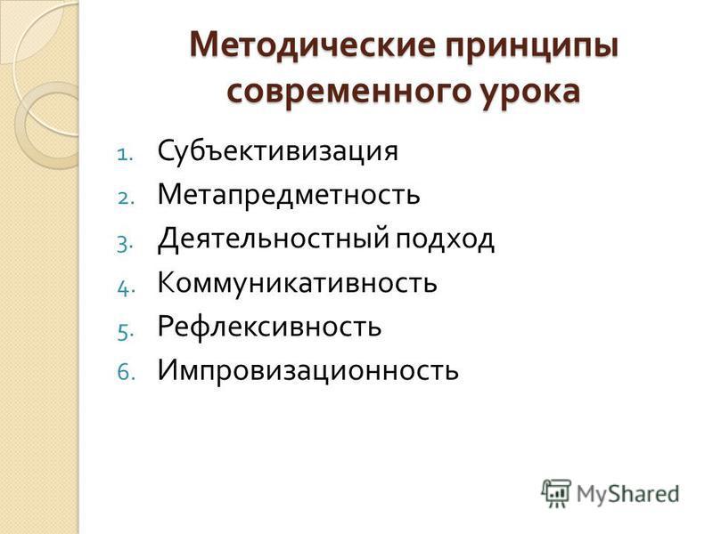 Методические принципы современного урока 1. Субъективизация 2. Метапредметность 3. Деятельностный подход 4. Коммуникативность 5. Рефлексивность 6. Импровизационность
