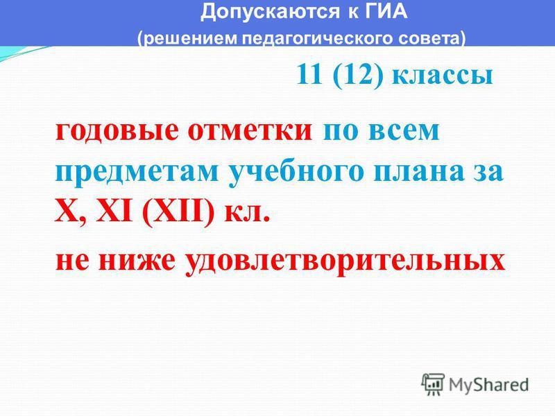 Допускаются к ГИА (решением педагогического совета) годовые отметки по всем предметам учебного плана за X, XI (XII) кл. не ниже удовлетворительных 11 (12) классы