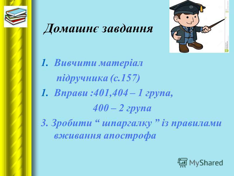 Домашнє завдання 1.Вивчити матеріал підручника (с.157) 1.Вправи :401,404 – 1 група, 400 – 2 група 3. Зробити шпаргалку із правилами вживання апострофа