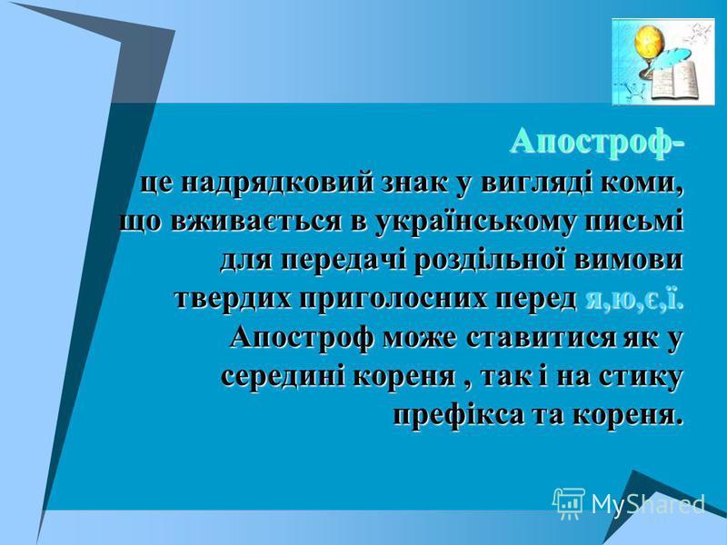 Апостроф- це надрядковий знак у вигляді коми, що вживається в українському письмі для передачі роздільної вимови твердих приголосних перед я,ю,є,ї. Апостроф може ставитися як у середині кореня, так і на стику префікса та кореня.