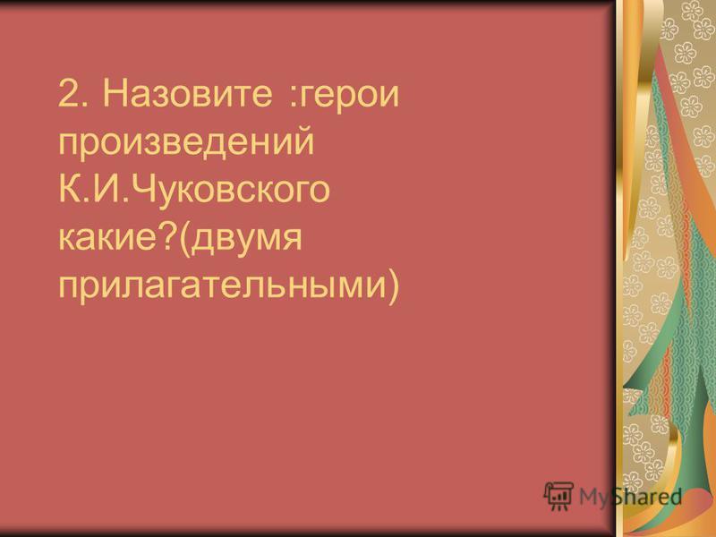 2. Назовите :герои произведений К.И.Чуковского какие?(двумя прилагательными)