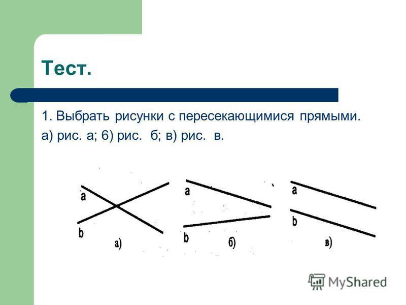 Тест. 1. Выбрать рисунки с пересекающимися прямыми. а) рис. а; 6) рис. б; в) рис. в.