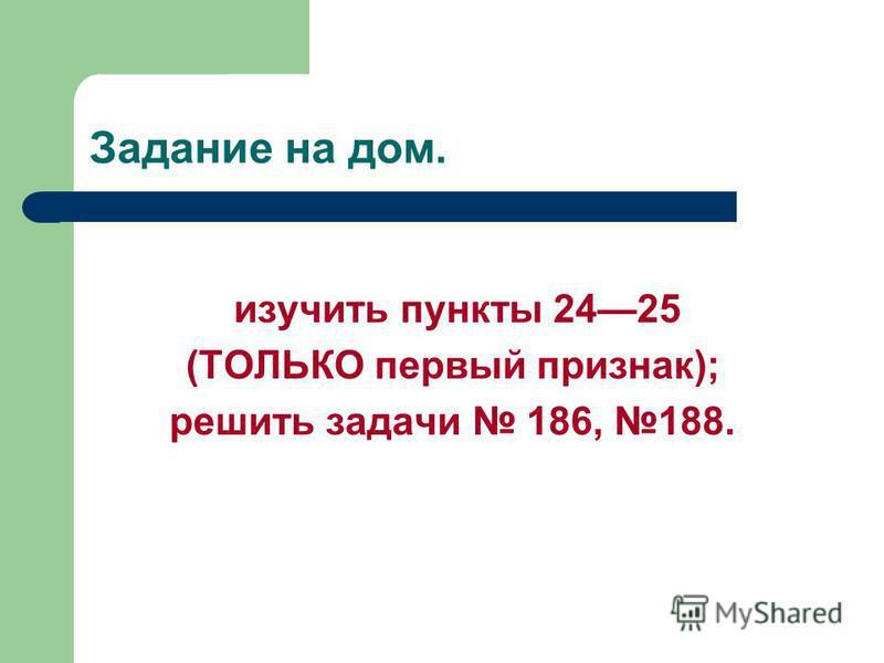 Задание на дом. изучить пункты 2425 (ТОЛЬКО первый признак); решить задачи 186, 188.