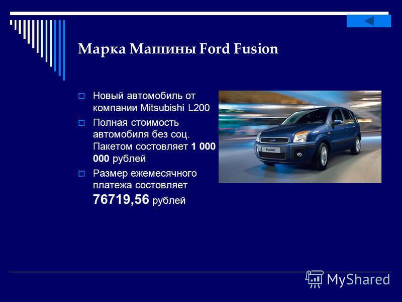 Марка Машины Ford Fusion Новый автомобиль от компании Mitsubishi L200 Полная стоимость автомобиля без соц. Пакетом составляет 1 000 000 рублей Размер ежемесячного платежа составляет 76719,56 рублей